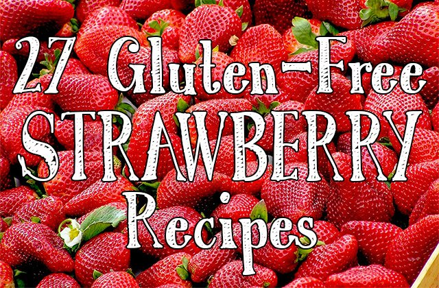 27 Delicious and Gluten-free Strawberry Recipes for Strawberry Month!