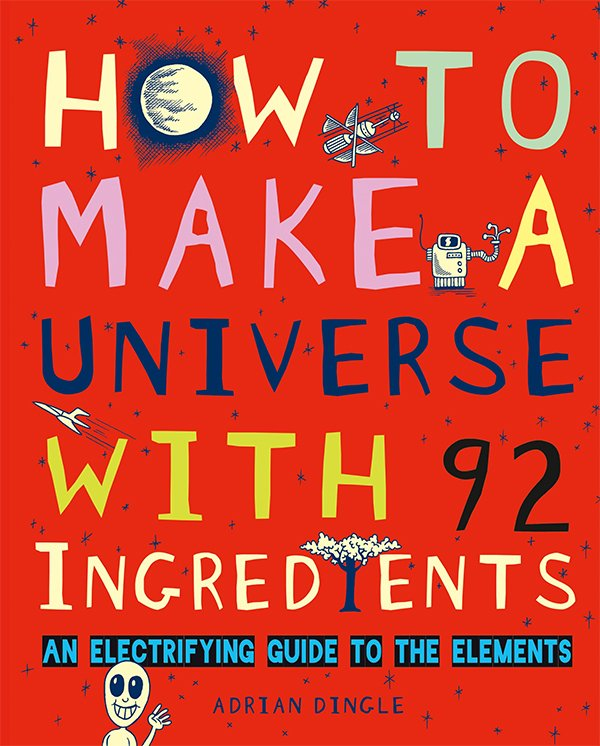 """""""How to Make a Universe with 92 Ingredients: An Electrifying Guide to the Elements"""" by Adrian Dingle"""