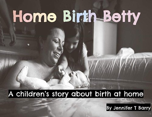 Home Birth Betty: A Children's Story About Birth at Home